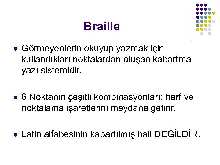 Braille l Görmeyenlerin okuyup yazmak için kullandıkları noktalardan oluşan kabartma yazı sistemidir. l 6