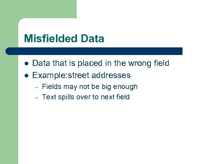 Misfielded Data l l Data that is placed in the wrong field Example: street