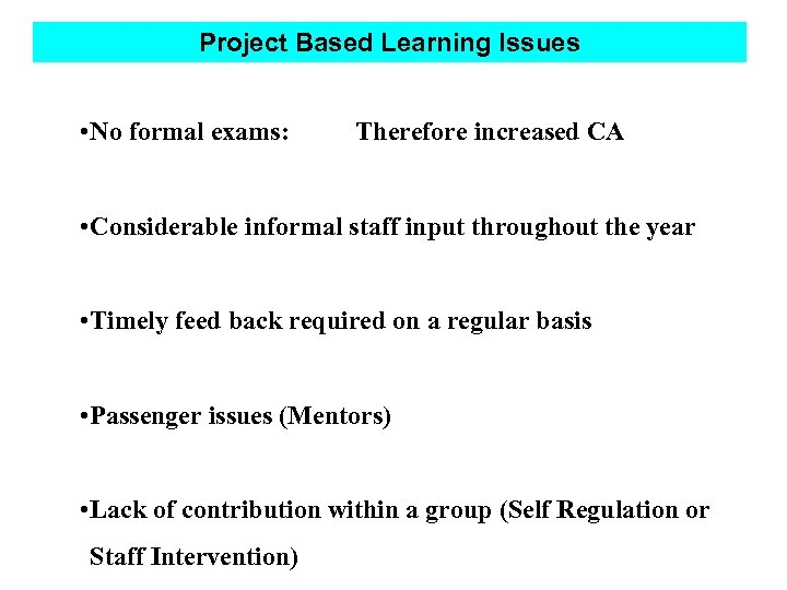 Project Based Learning Issues • No formal exams: Therefore increased CA • Considerable informal