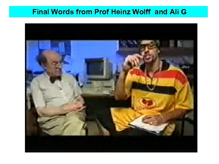 Final Words from Prof Heinz Wolff and Ali G