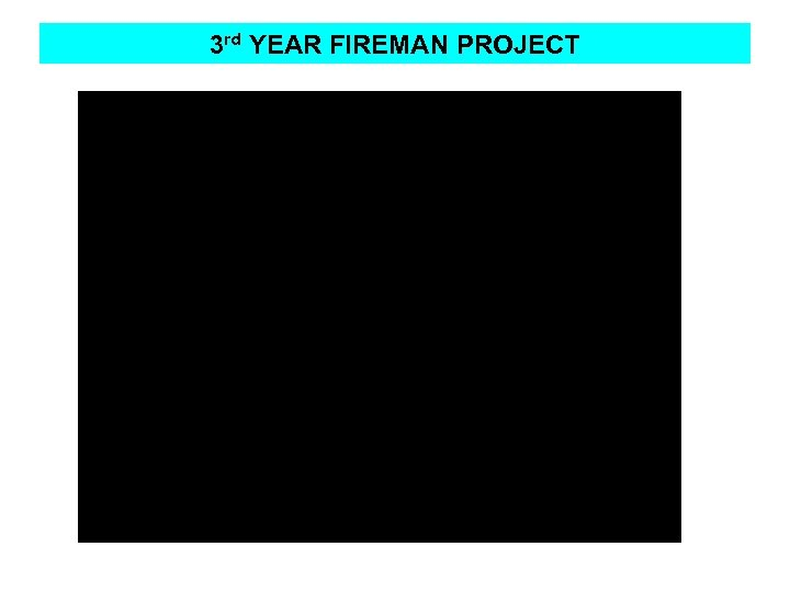 3 rd YEAR FIREMAN PROJECT