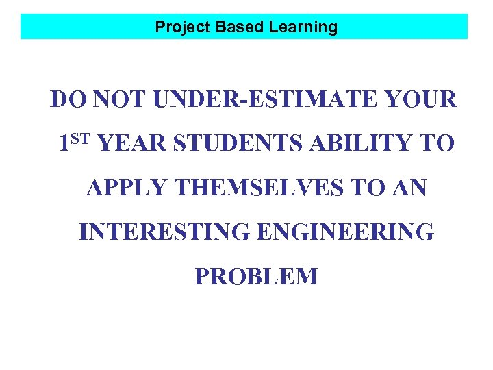 Project Based Learning DO NOT UNDER-ESTIMATE YOUR 1 ST YEAR STUDENTS ABILITY TO APPLY