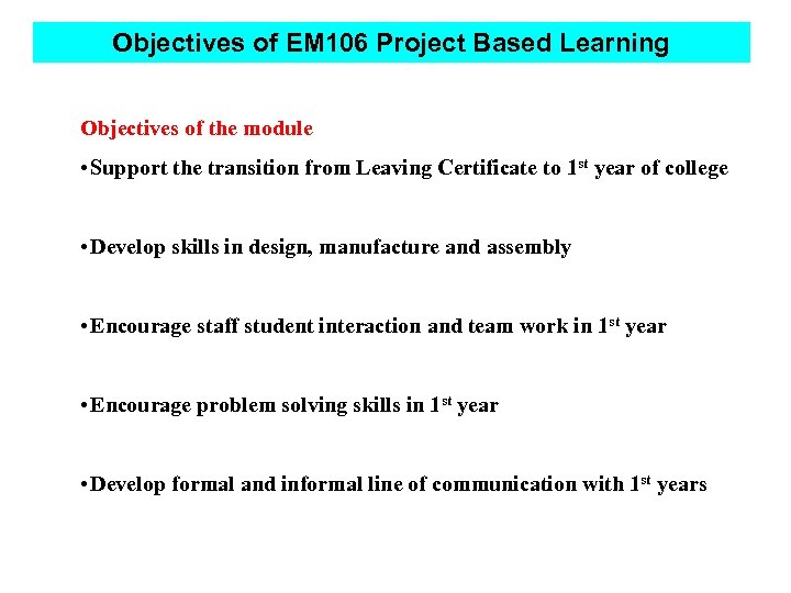 Objectives of EM 106 Project Based Learning Objectives of the module • Support the