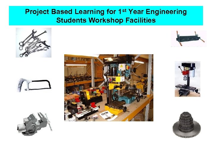 Project Based Learning for 1 st Year Engineering Students Workshop Facilities