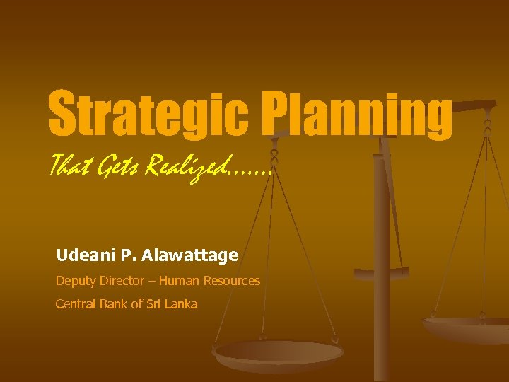 Strategic Planning That Gets Realized……. Udeani P. Alawattage Deputy Director – Human Resources Central