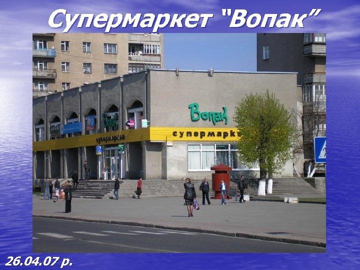 """Супермаркет """"Вопак"""" 26. 04. 07 р."""