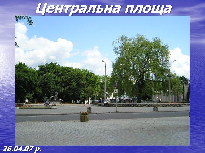 Центральна площа 26. 04. 07 р.
