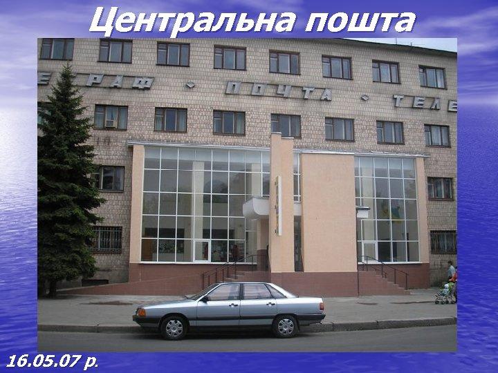 Центральна пошта 16. 05. 07 р.