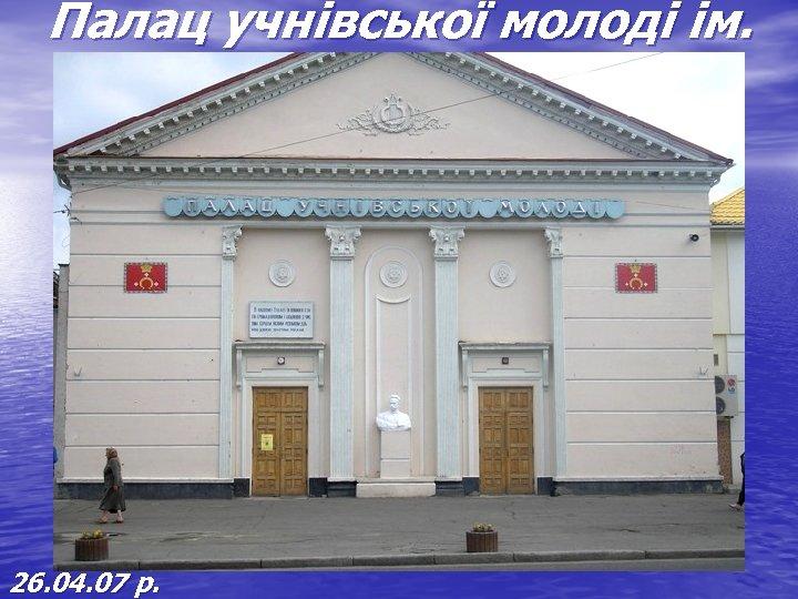 Палац учнівської молоді ім. Івана Франка 26. 04. 07 р.