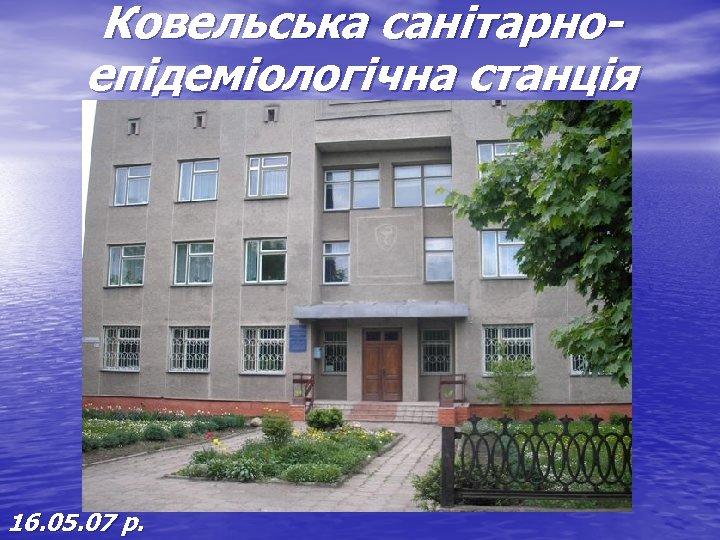 Ковельська санітарноепідеміологічна станція 16. 05. 07 р.
