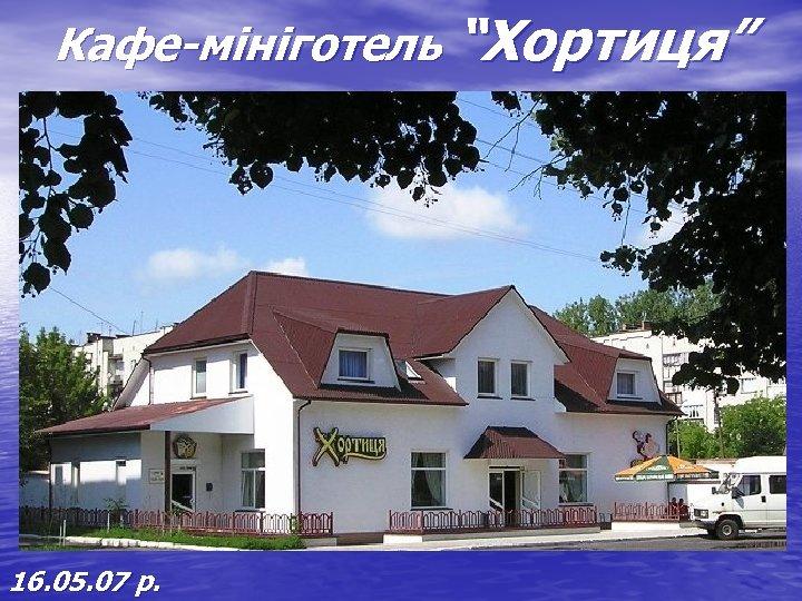 """Кафе-мініготель """"Хортиця"""" 16. 05. 07 р."""