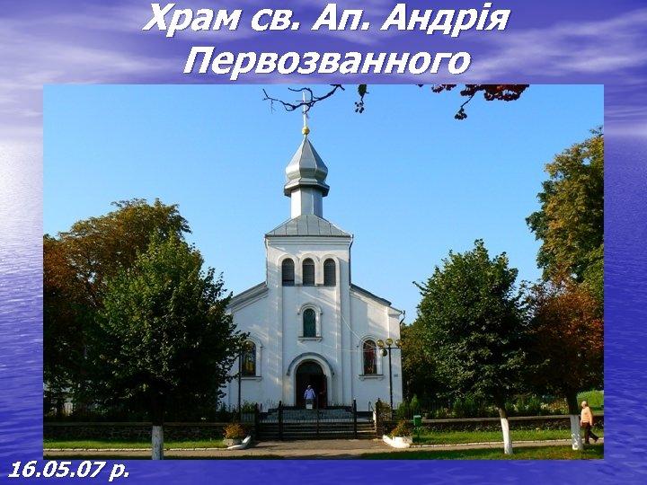 Храм св. Ап. Андрія Первозванного 16. 05. 07 р.