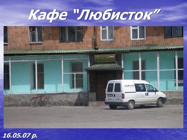 "Кафе ""Любисток"" 16. 05. 07 р."