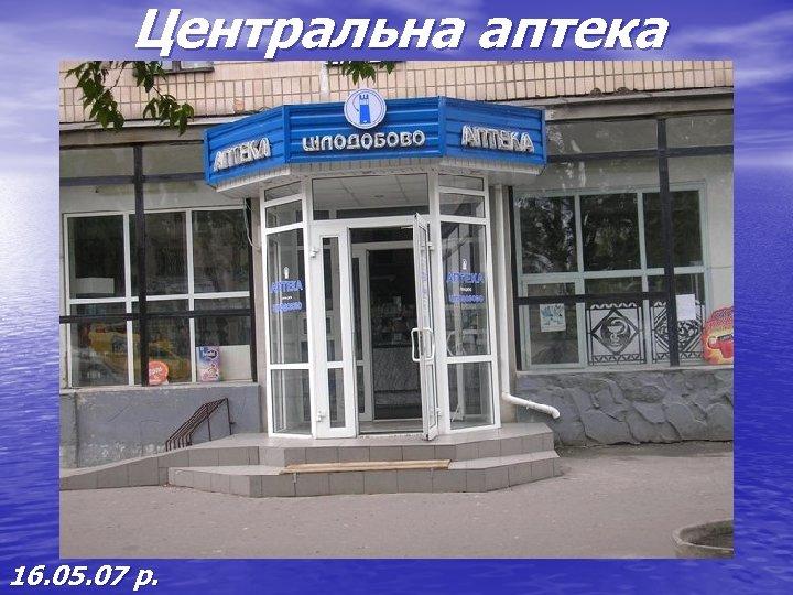Центральна аптека 16. 05. 07 р.