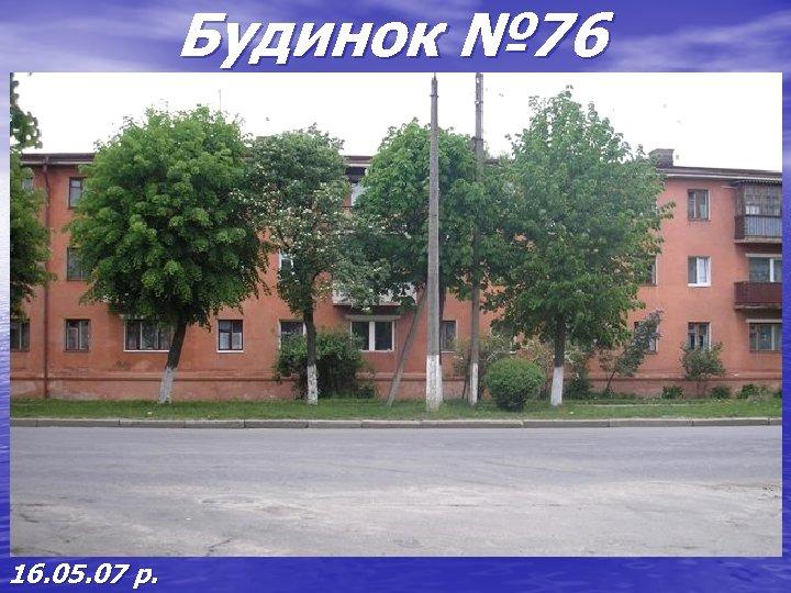 Будинок № 76 16. 05. 07 р.