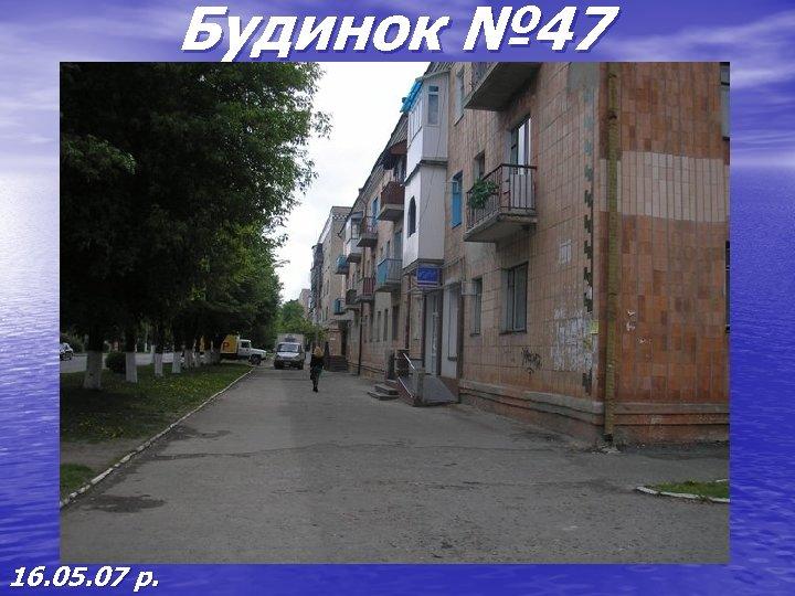 Будинок № 47 16. 05. 07 р.