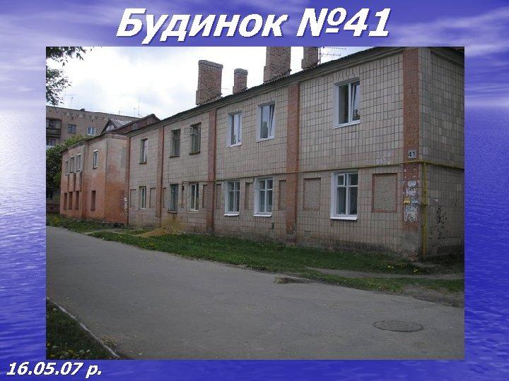 Будинок № 41 16. 05. 07 р.
