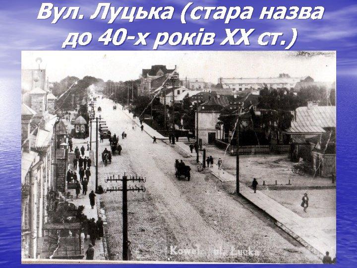 Вул. Луцька (стара назва до 40 -х років ХХ ст. )