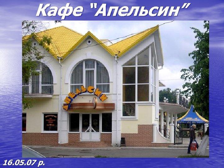 "Кафе ""Апельсин"" 16. 05. 07 р."