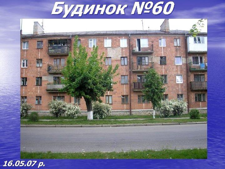 Будинок № 60 16. 05. 07 р.