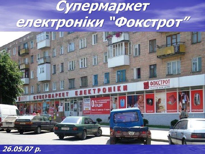 "Супермаркет електроніки ""Фокстрот"" 26. 05. 07 р."