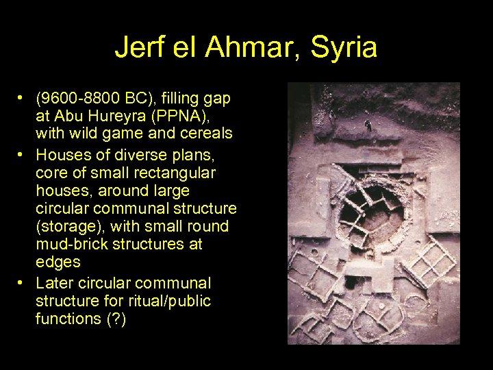 Jerf el Ahmar, Syria • (9600 -8800 BC), filling gap at Abu Hureyra (PPNA),