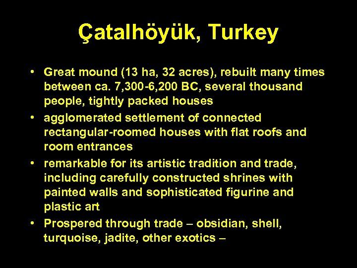 Çatalhöyük, Turkey • Great mound (13 ha, 32 acres), rebuilt many times between ca.