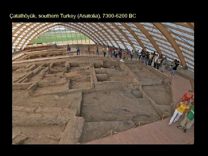 Çatalhöyük, southern Turkey (Anatolia), 7300 -6200 BC