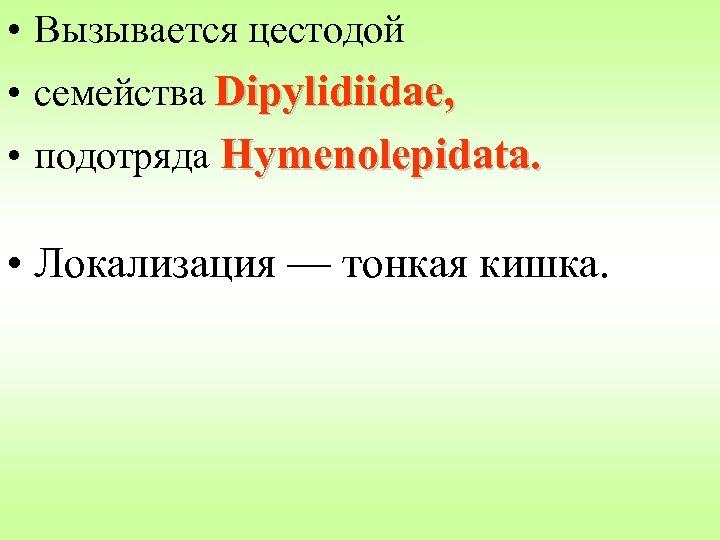 • Вызывается цестодой • семейства Dipylidiidae, • подотряда Hymenolepidata. • Локализация — тонкая