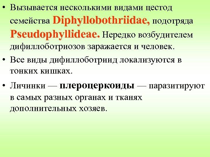 • Вызывается несколькими видами цестод семейства Diphyllobothriidae, подотряда Pseudophyllideae. Нередко возбудителем дифиллоботриозов заражается