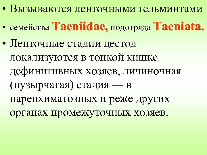 • Вызываются ленточными гельминтами • семейства Taeniidae, подотряда Taeniata. • Ленточные стадии цестод