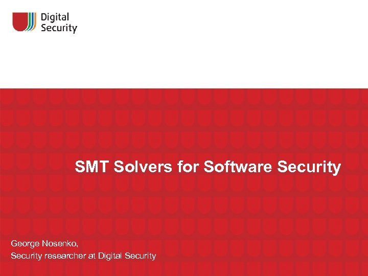 SMT Solvers for Software Security George Nosenko, Security researcher at Digital Security