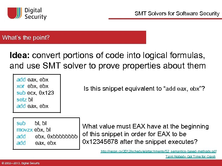 SMT Solvers for Software Security What's the point? Idea: convert portions of code into