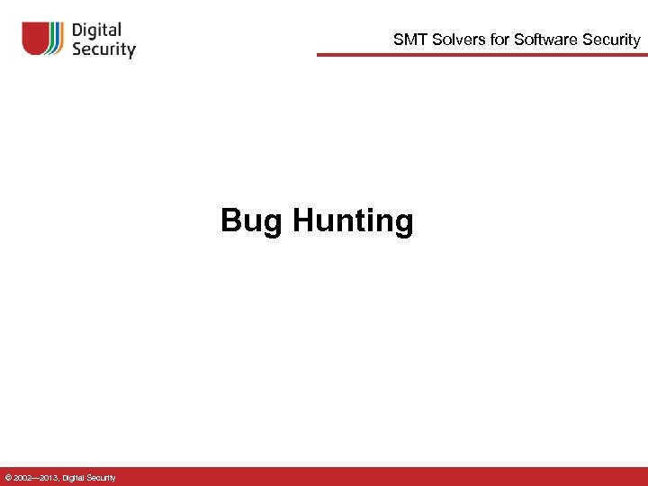 SMT Solvers for Software Security Bug Hunting © 2002— 2013, Digital Security