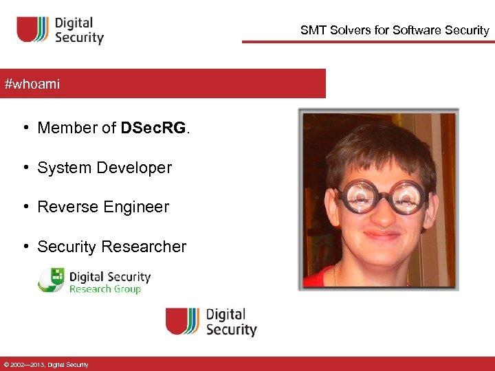 SMT Solvers for Software Security #whoami • Member of DSec. RG. • System Developer