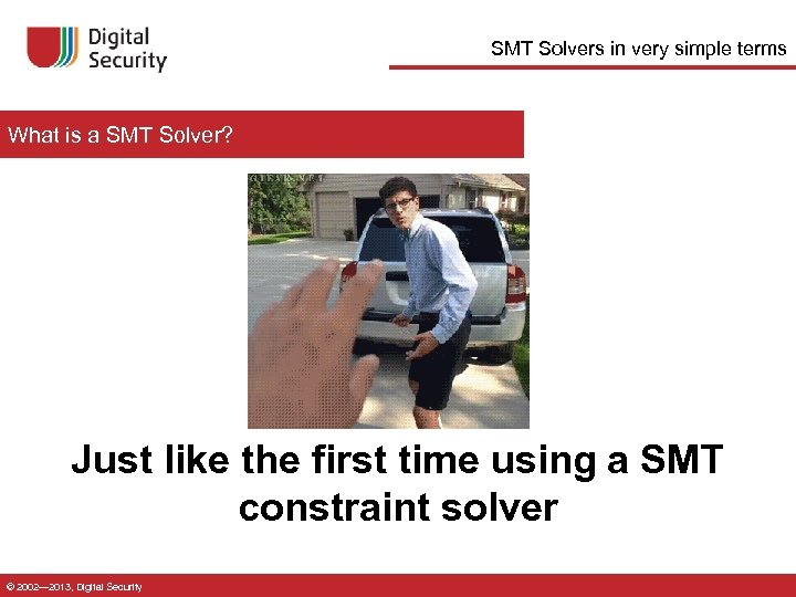 SMT Solvers in very simple terms What is a SMT Solver? Just like the