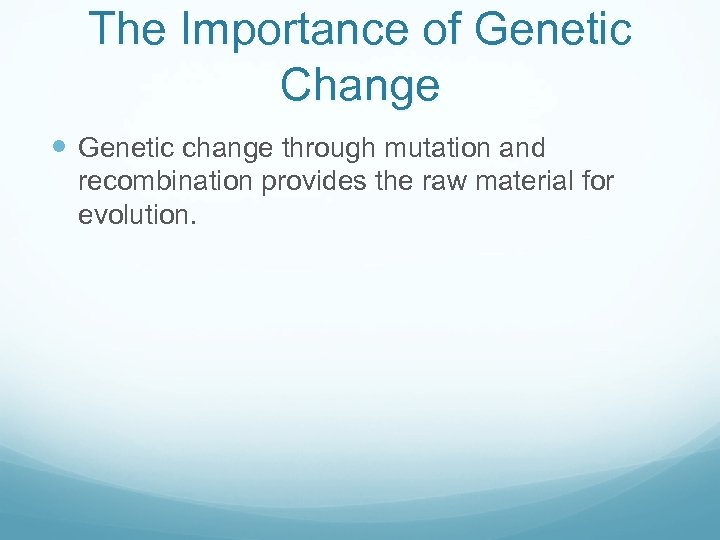 The Importance of Genetic Change Genetic change through mutation and recombination provides the raw