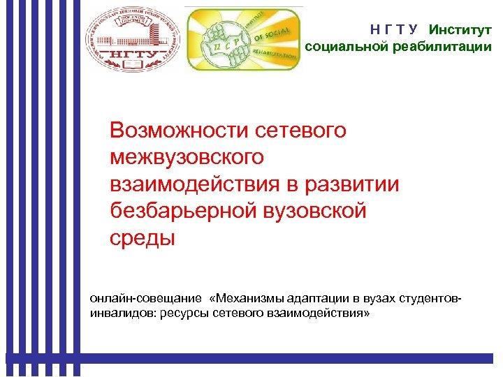 Н Г Т У Институт социальной реабилитации Возможности сетевого межвузовского взаимодействия в развитии безбарьерной