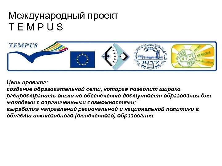 Международный проект T E M P U S Цель проекта: создание образовательной сети, которая