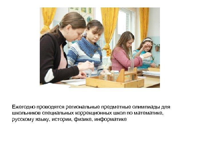 Ежегодно проводятся региональные предметные олимпиады для школьников специальных коррекционных школ по математике, русскому языку,