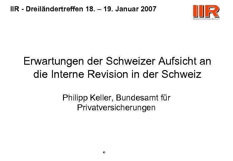 IIR - Dreiländertreffen 18. – 19. Januar 2007 Erwartungen der Schweizer Aufsicht an die
