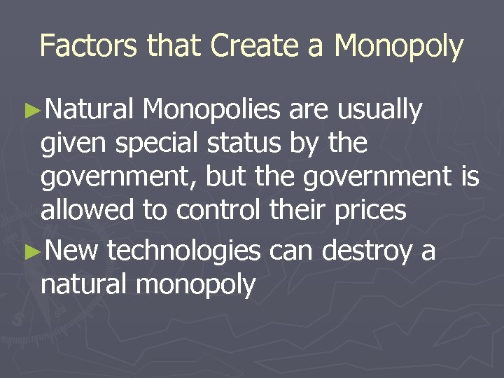 Factors that Create a Monopoly ►Natural Monopolies are usually given special status by the