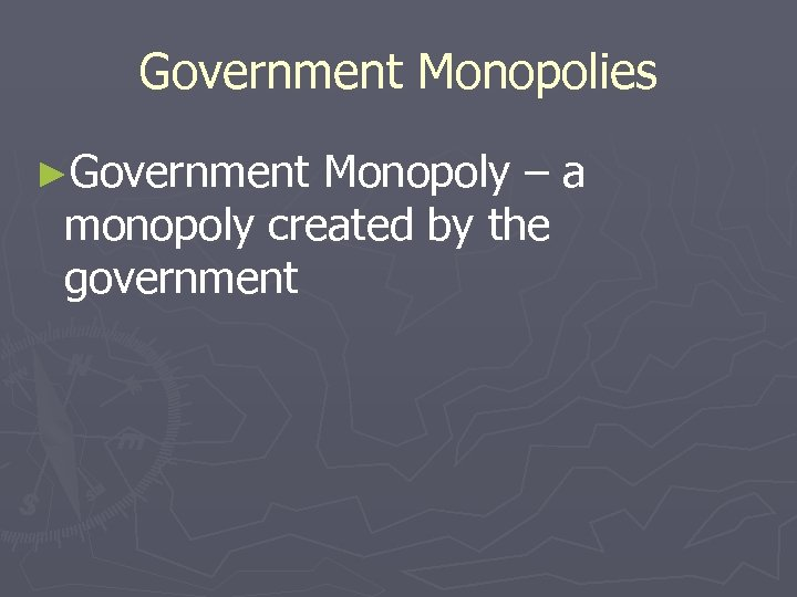 Government Monopolies ►Government Monopoly – a monopoly created by the government