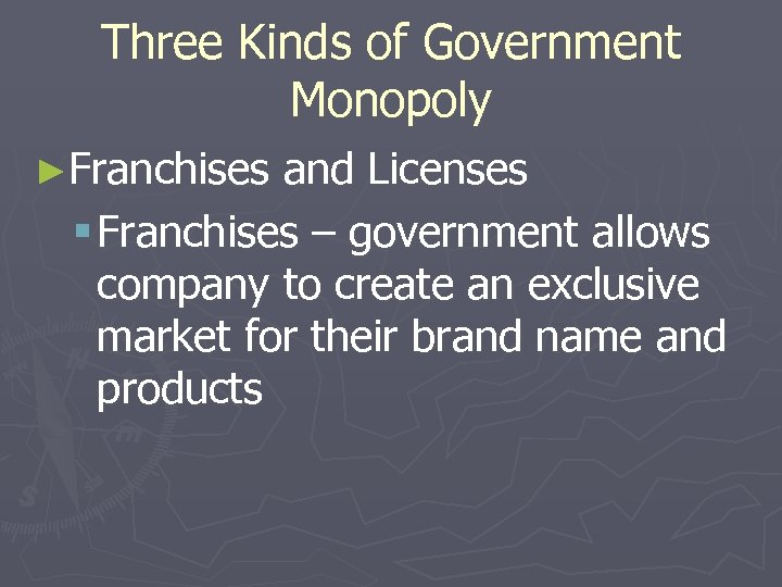 Three Kinds of Government Monopoly ►Franchises and Licenses § Franchises – government allows company