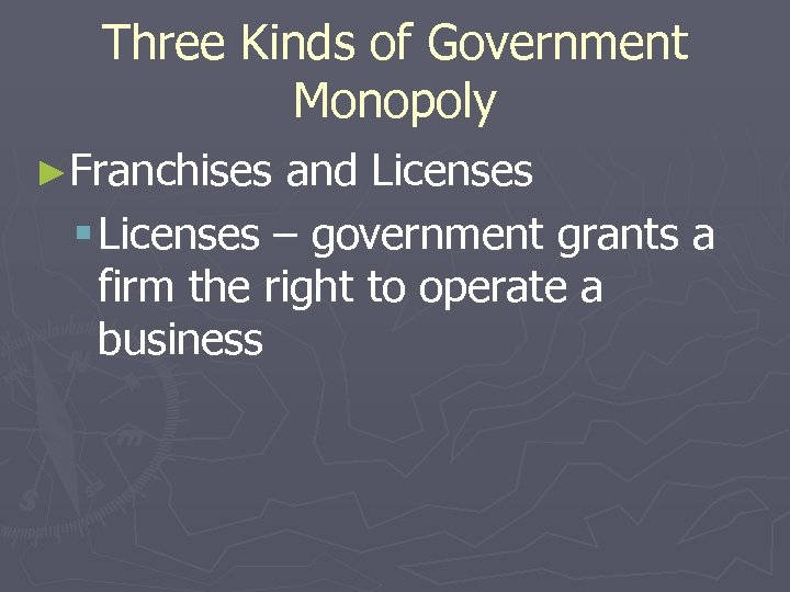 Three Kinds of Government Monopoly ►Franchises and Licenses § Licenses – government grants a