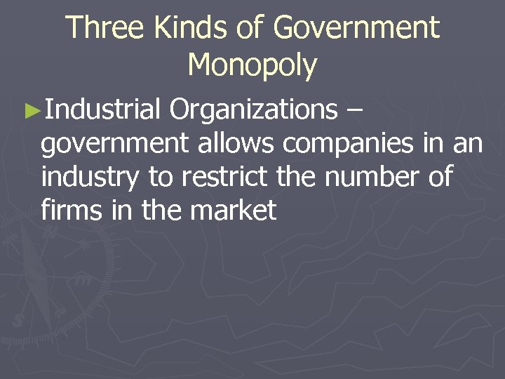 Three Kinds of Government Monopoly ►Industrial Organizations – government allows companies in an industry