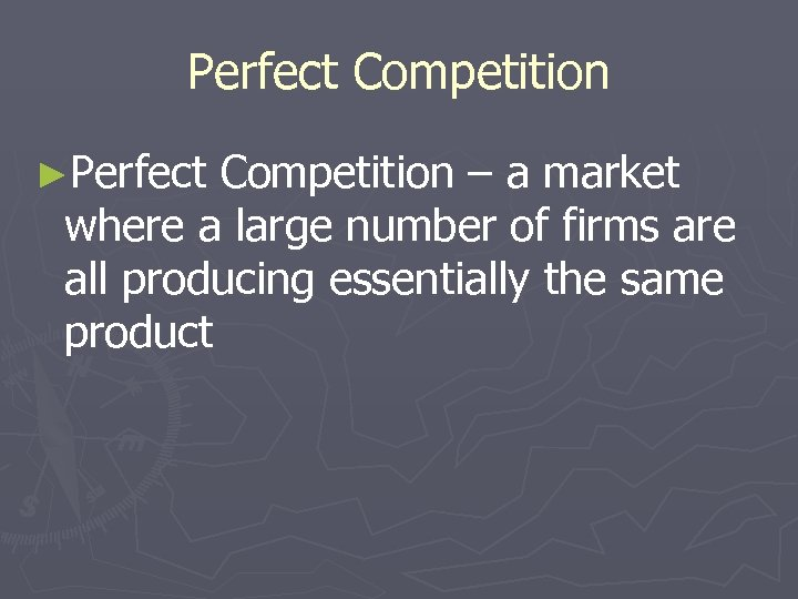 Perfect Competition ►Perfect Competition – a market where a large number of firms are