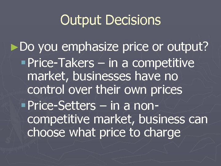 Output Decisions ►Do you emphasize price or output? § Price-Takers – in a competitive