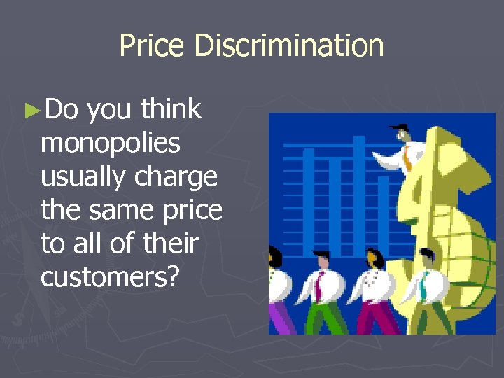 Price Discrimination ►Do you think monopolies usually charge the same price to all of