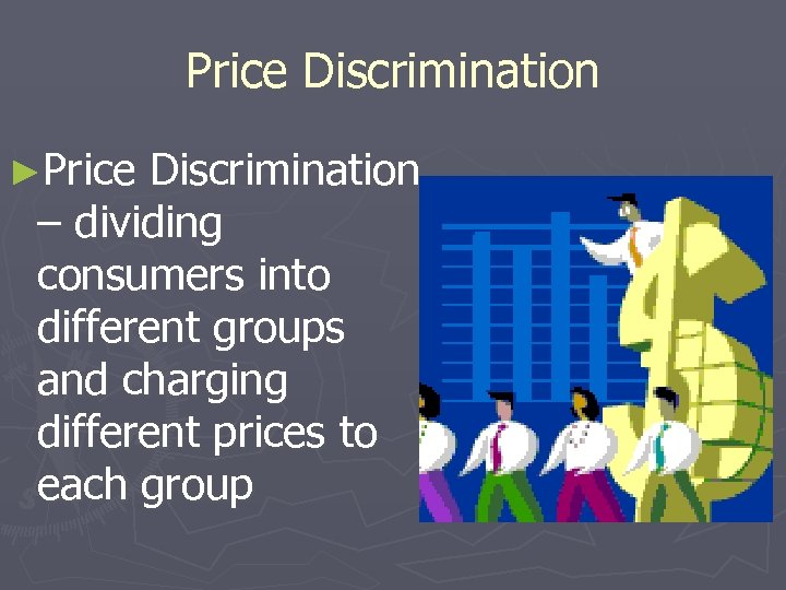 Price Discrimination ►Price Discrimination – dividing consumers into different groups and charging different prices